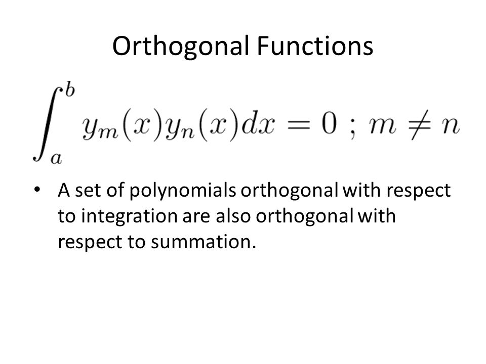 Orthogonal Functions A set of polynomials orthogonal with respect to integration are also orthogonal with respect to summation.