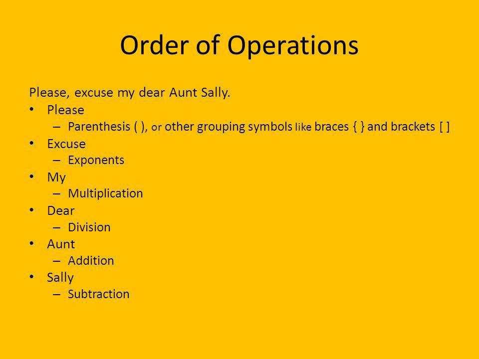 Order of Operations Please, excuse my dear Aunt Sally. Please Excuse