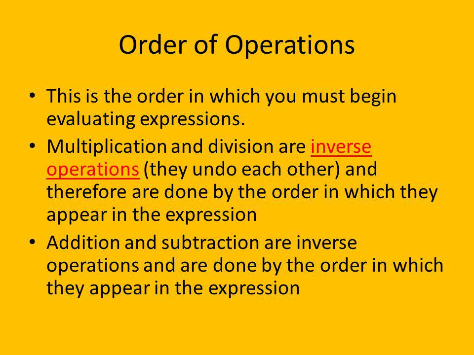 Order of Operations This is the order in which you must begin evaluating expressions.