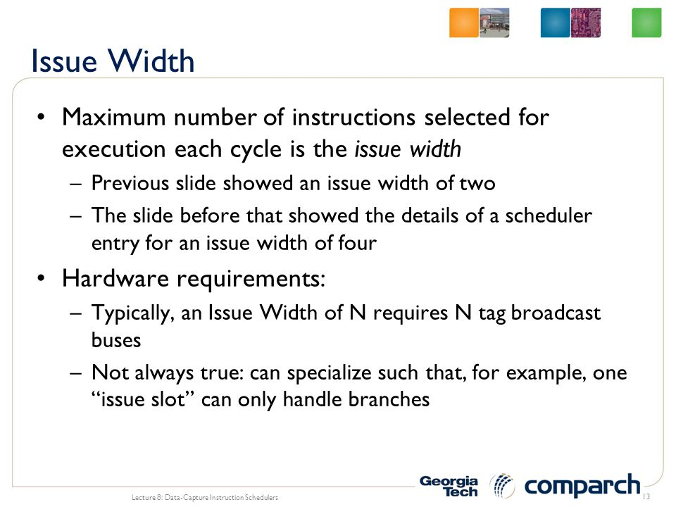 Issue Width Maximum number of instructions selected for execution each cycle is the issue width. Previous slide showed an issue width of two.