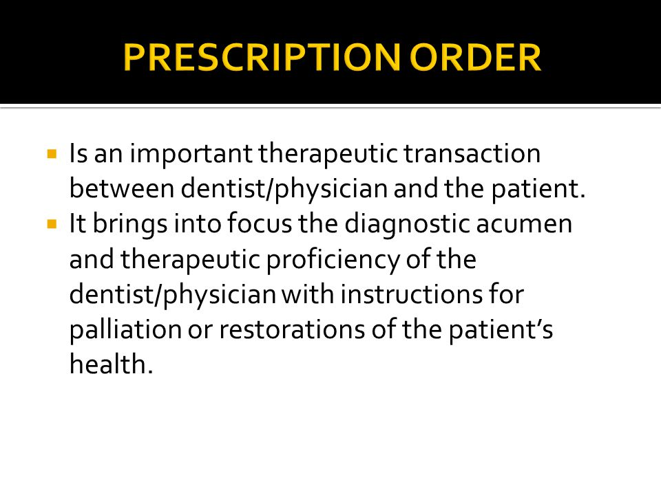 PRESCRIPTION ORDER Is an important therapeutic transaction between dentist/physician and the patient.