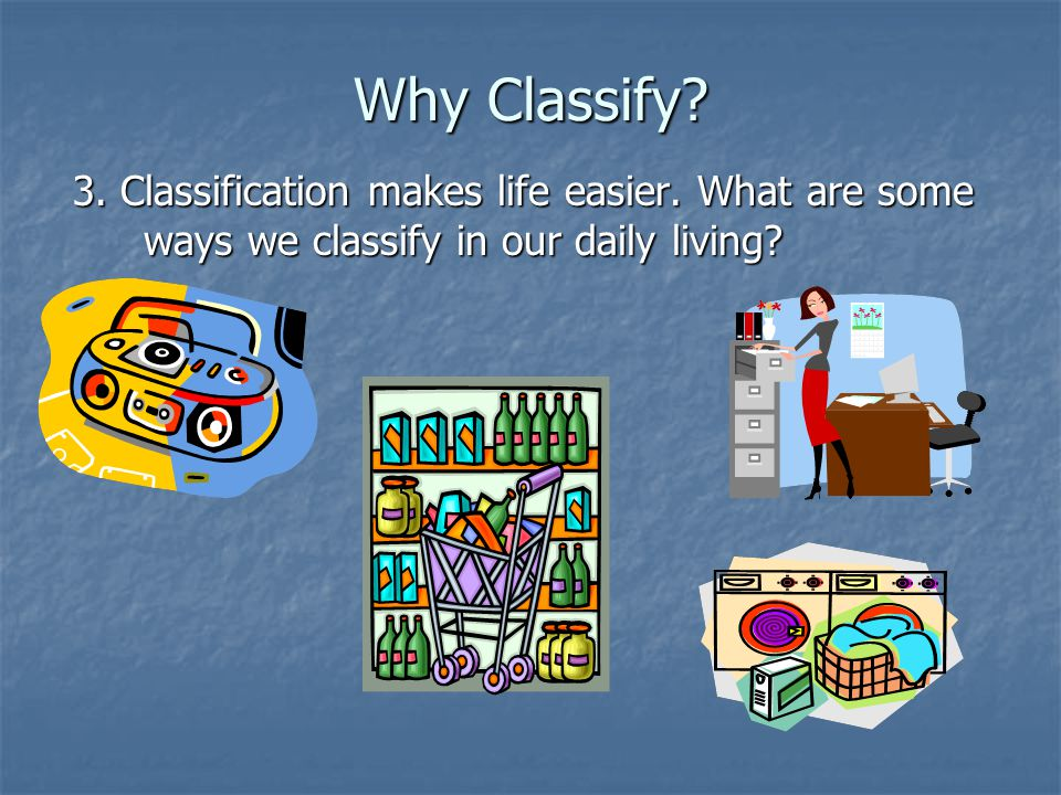 Why Classify. 3. Classification makes life easier.
