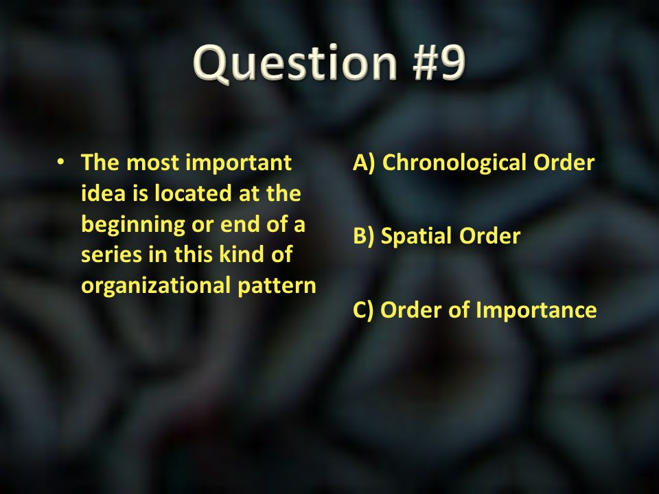 Question #9 The most important idea is located at the beginning or end of a series in this kind of organizational pattern.