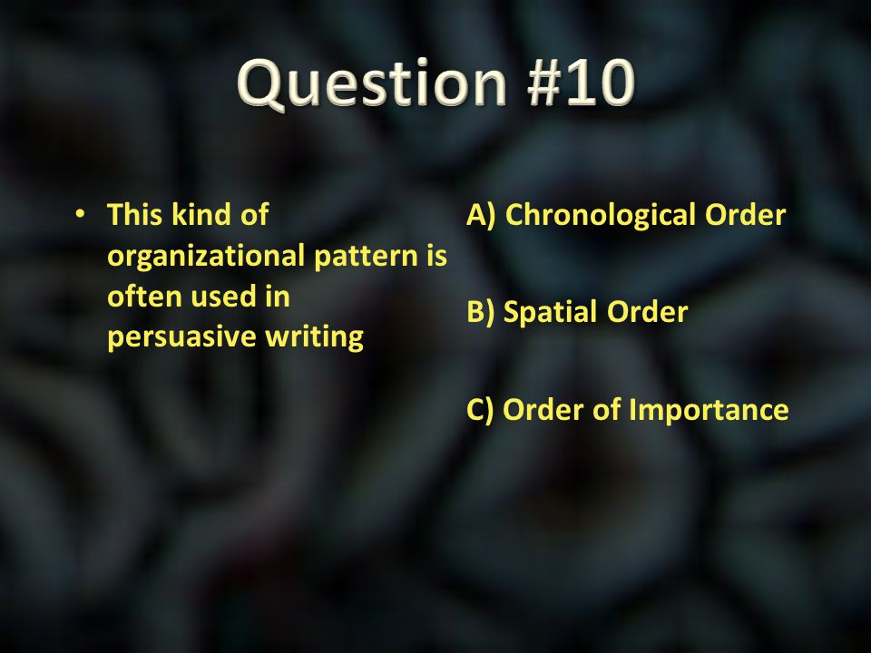 Question #10 This kind of organizational pattern is often used in persuasive writing.