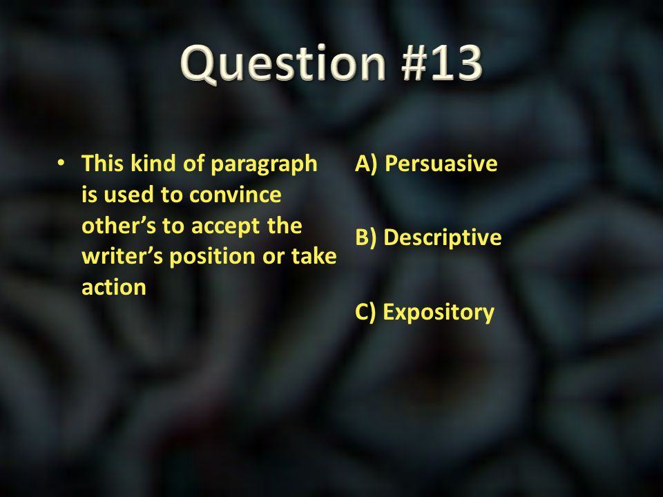 Question #13 This kind of paragraph is used to convince other's to accept the writer's position or take action.