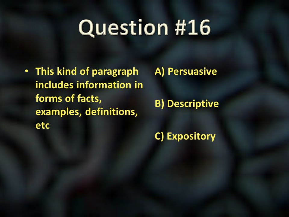 Question #16 This kind of paragraph includes information in forms of facts, examples, definitions, etc.