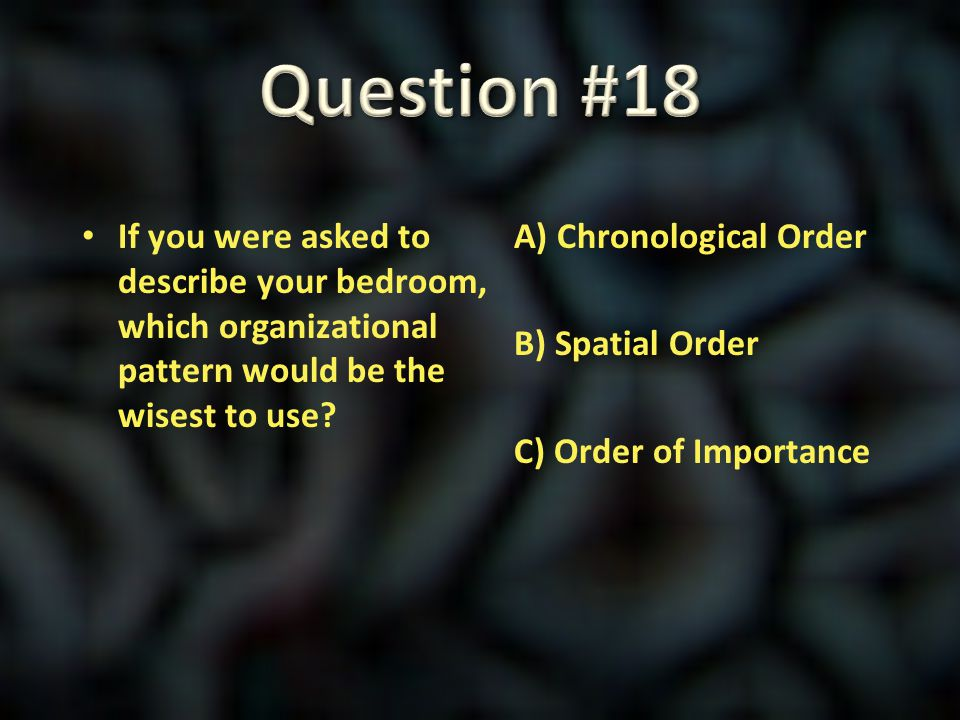 Question #18 If you were asked to describe your bedroom, which organizational pattern would be the wisest to use