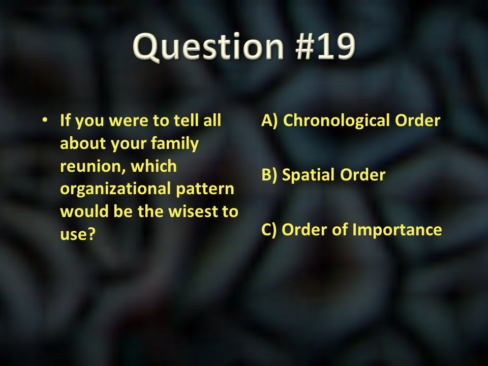 Question #19 If you were to tell all about your family reunion, which organizational pattern would be the wisest to use