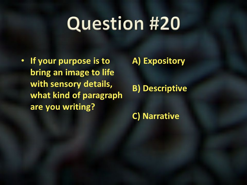 Question #20 If your purpose is to bring an image to life with sensory details, what kind of paragraph are you writing
