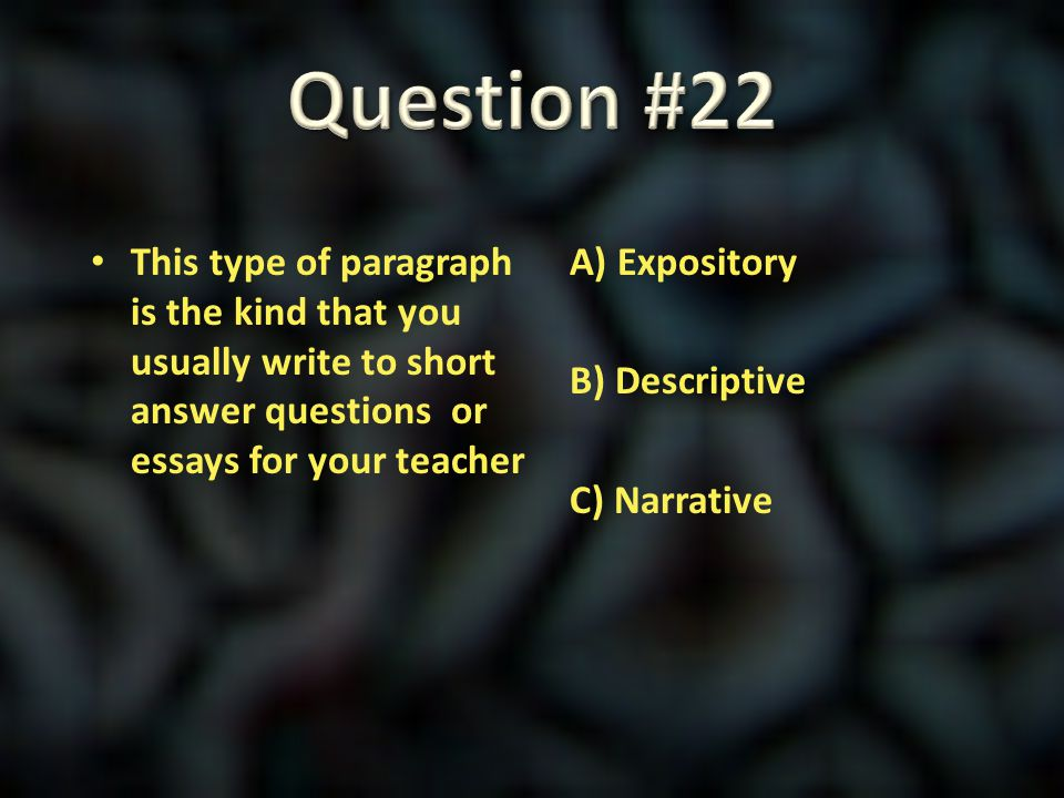 Question #22 This type of paragraph is the kind that you usually write to short answer questions or essays for your teacher.