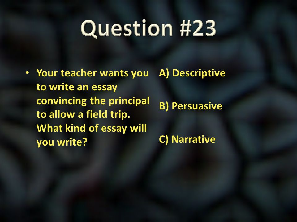 Question #23 Your teacher wants you to write an essay convincing the principal to allow a field trip. What kind of essay will you write
