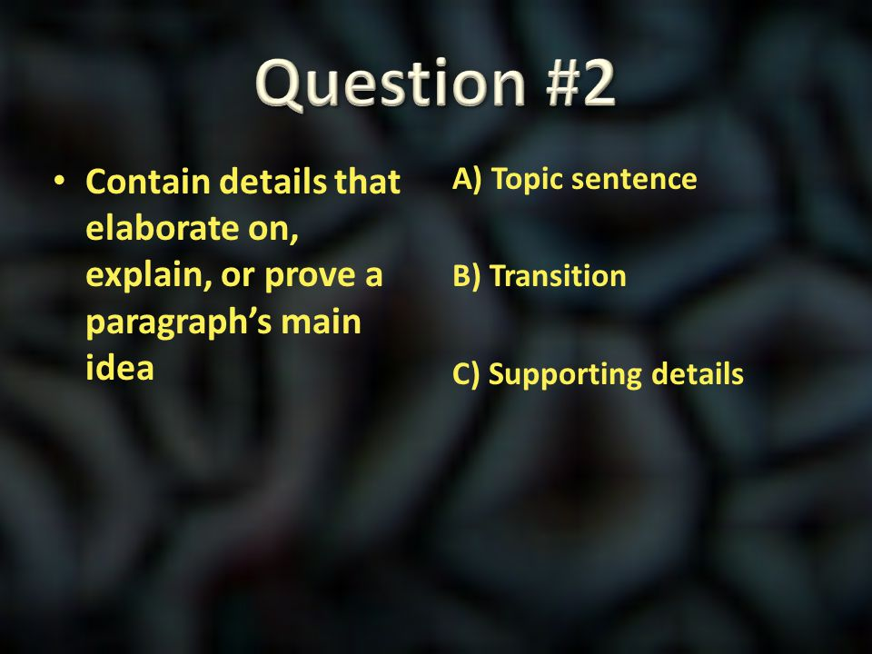Question #2 Contain details that elaborate on, explain, or prove a paragraph's main idea.