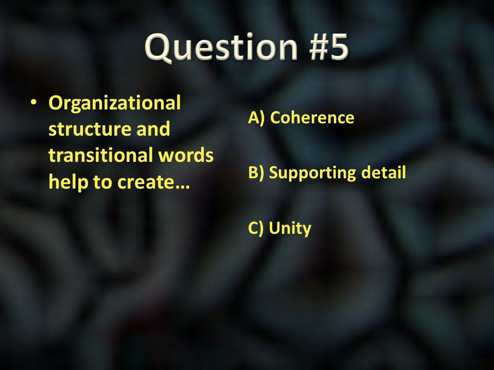 Question #5 Organizational structure and transitional words help to create… A) Coherence B) Supporting detail C) Unity