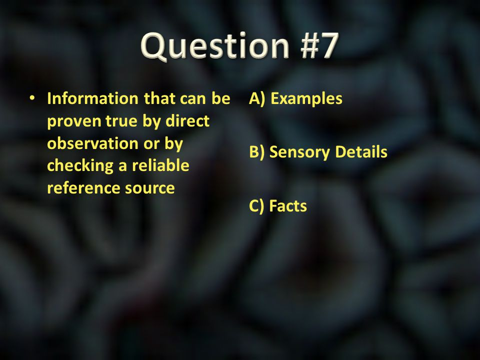 Question #7 Information that can be proven true by direct observation or by checking a reliable reference source.