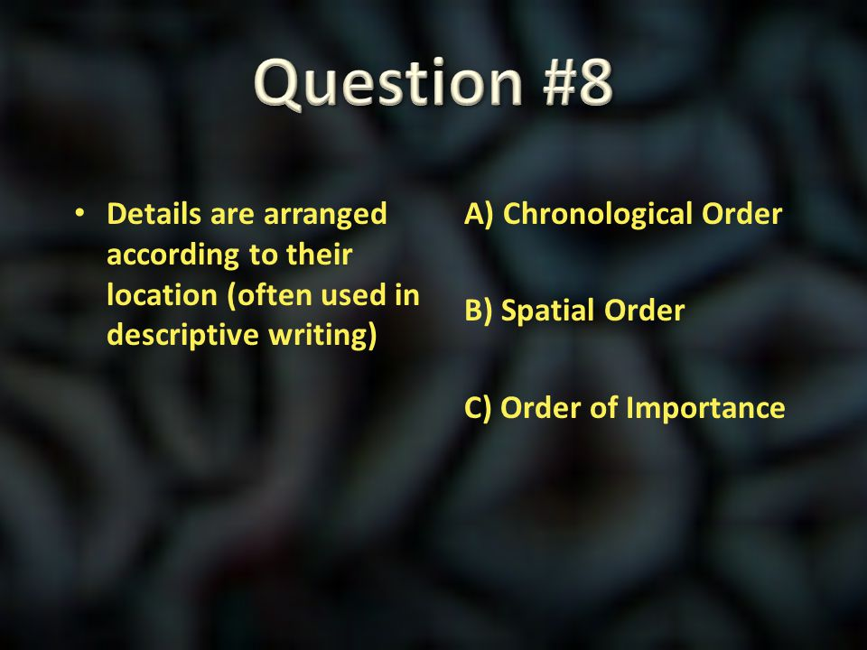 Question #8 Details are arranged according to their location (often used in descriptive writing)