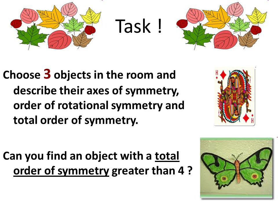 Task ! Choose 3 objects in the room and describe their axes of symmetry, order of rotational symmetry and total order of symmetry.