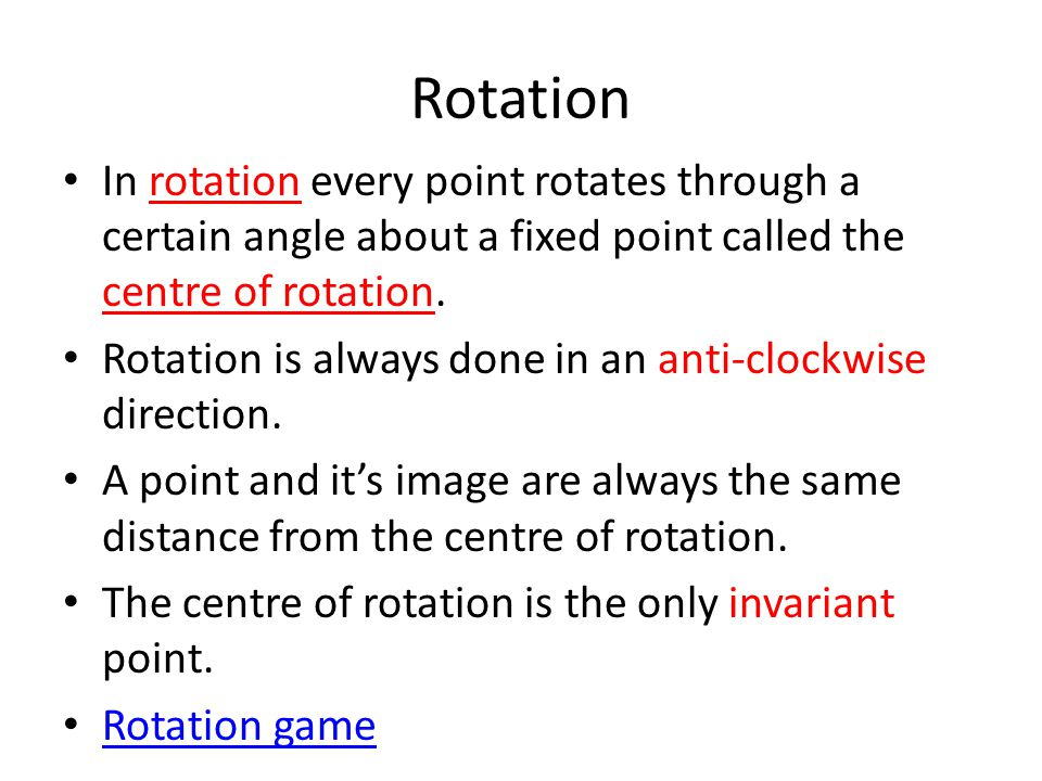 Rotation In rotation every point rotates through a certain angle about a fixed point called the centre of rotation.