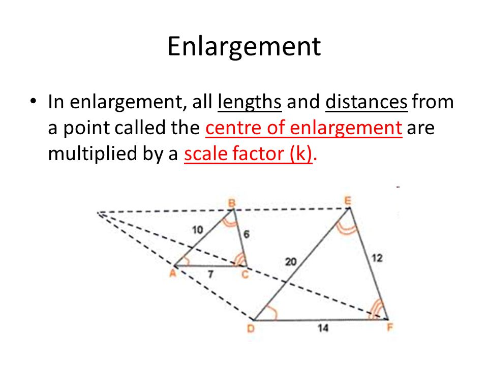 Enlargement In enlargement, all lengths and distances from a point called the centre of enlargement are multiplied by a scale factor (k).