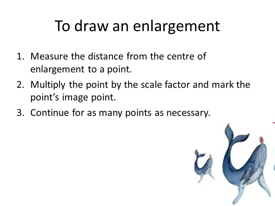 To draw an enlargement Measure the distance from the centre of enlargement to a point.