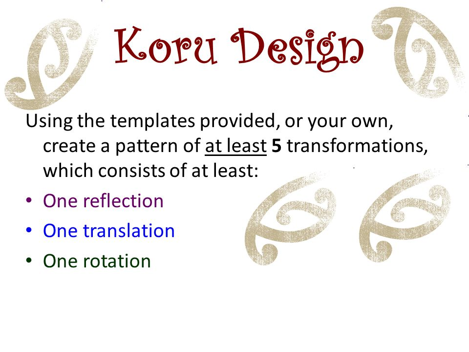 Koru Design Using the templates provided, or your own, create a pattern of at least 5 transformations, which consists of at least:
