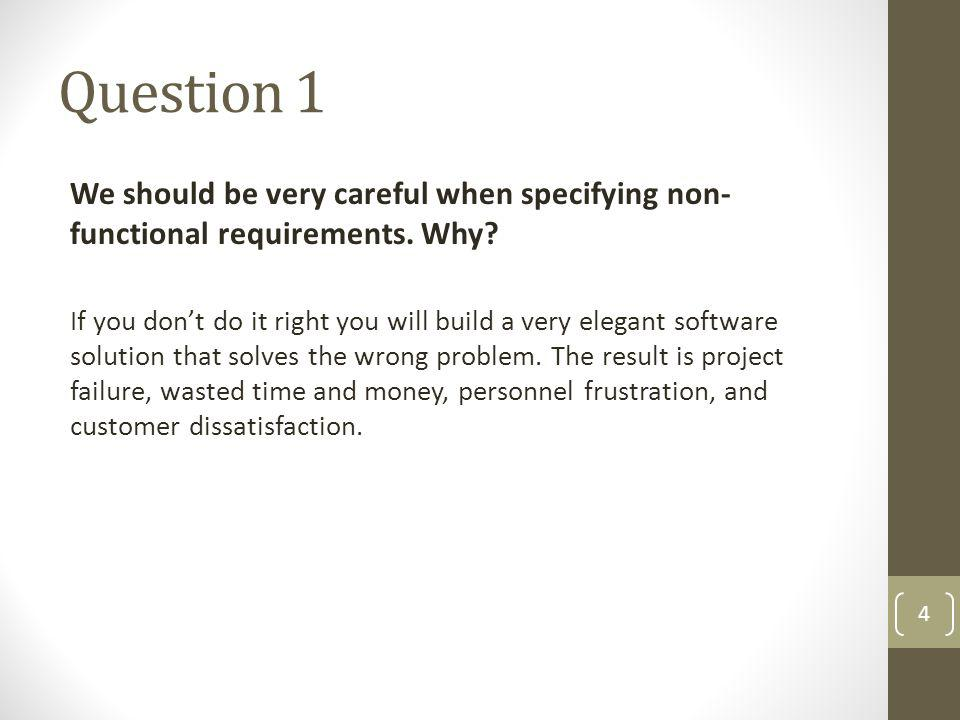 Question 1 We should be very careful when specifying non-functional requirements. Why