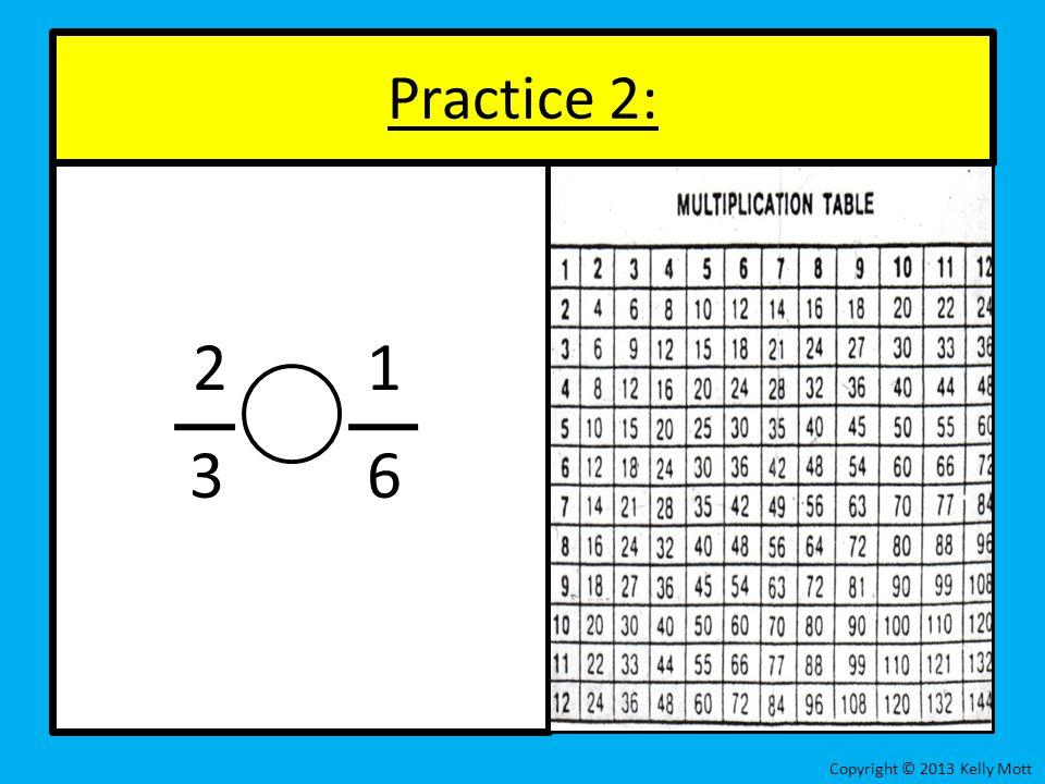 Practice 2: 2 1 3 6 Copyright © 2013 Kelly Mott