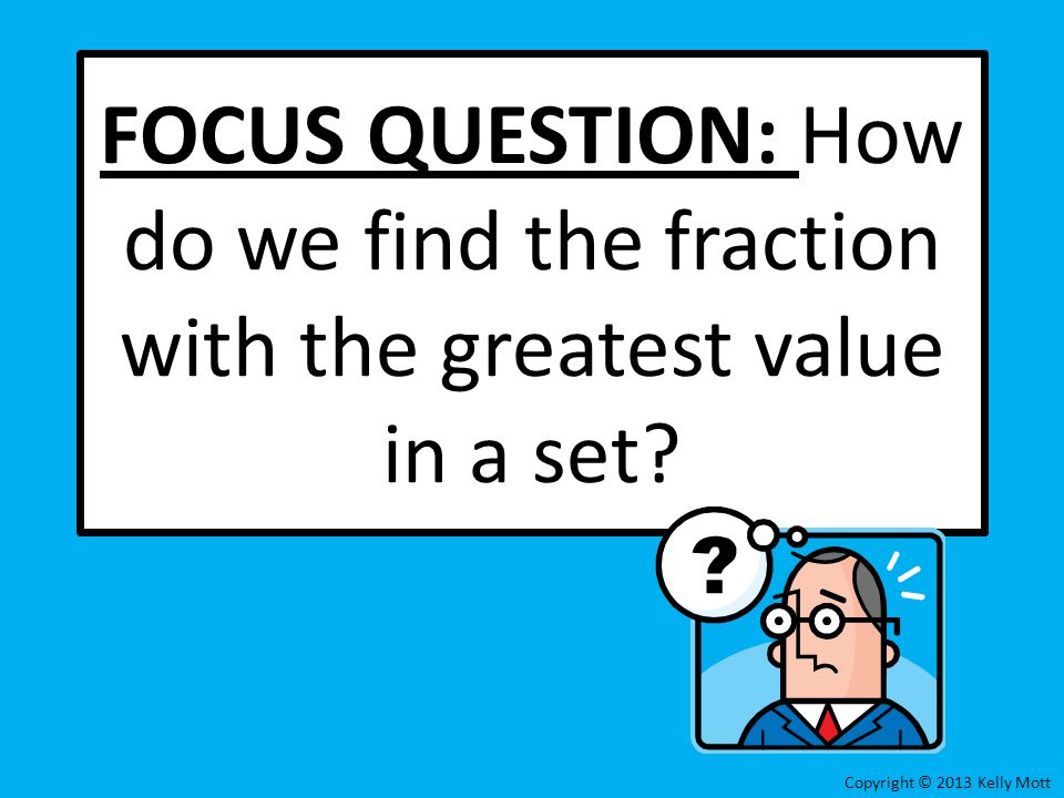 FOCUS QUESTION: How do we find the fraction with the greatest value in a set