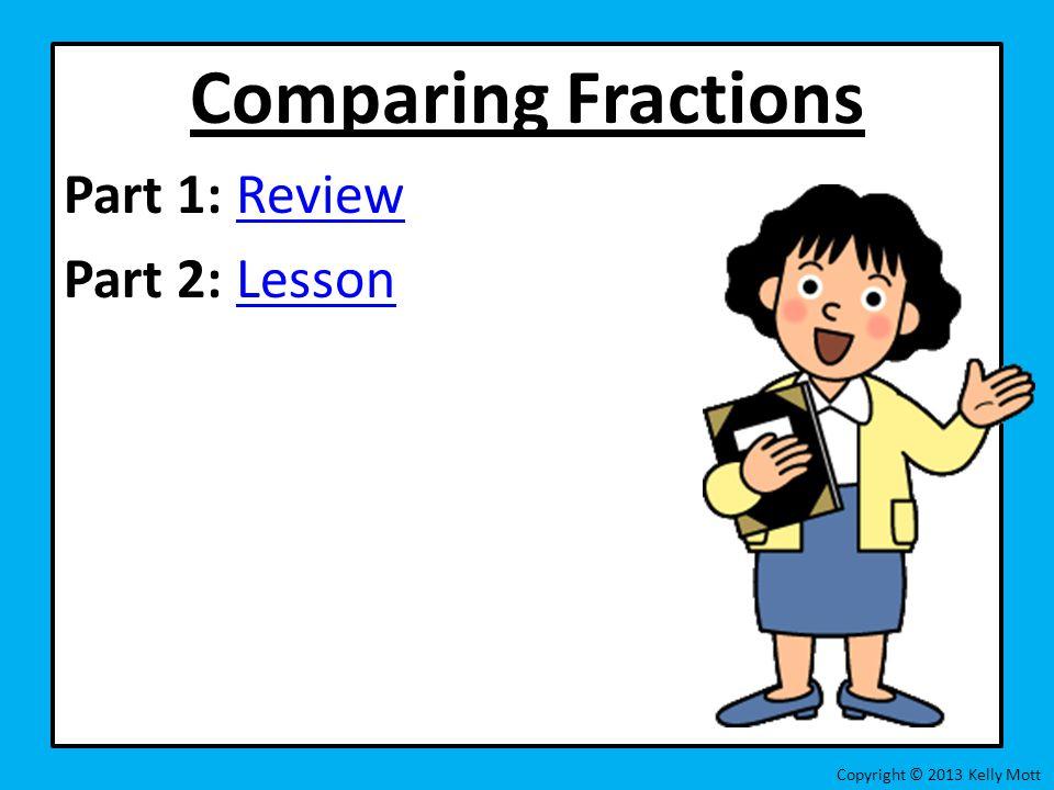 Comparing Fractions Part 1: Review Part 2: Lesson
