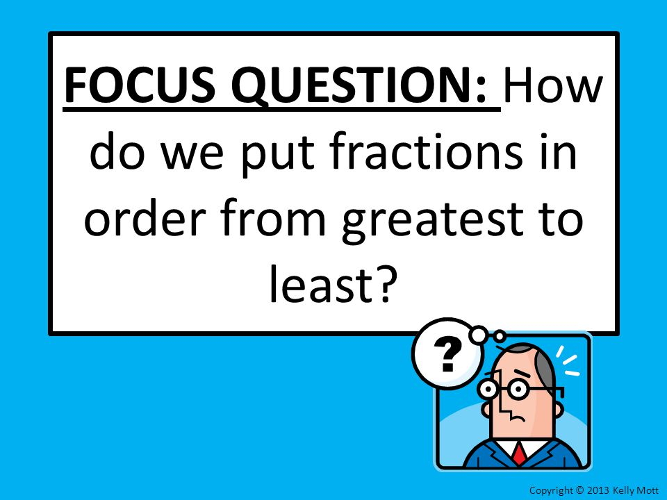 FOCUS QUESTION: How do we put fractions in order from greatest to least