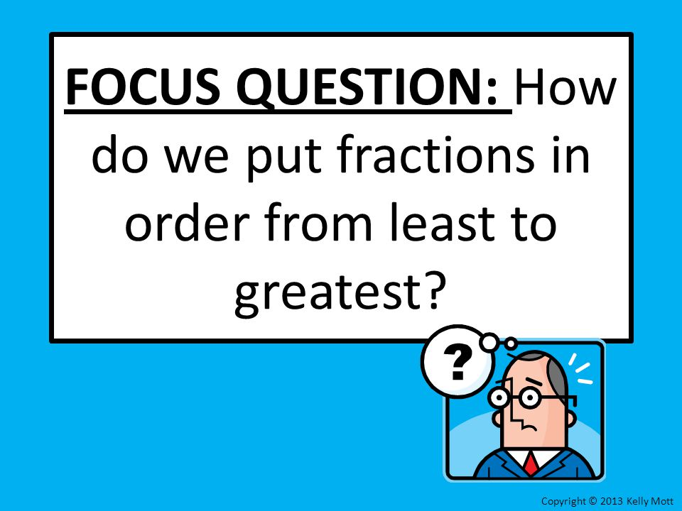FOCUS QUESTION: How do we put fractions in order from least to greatest