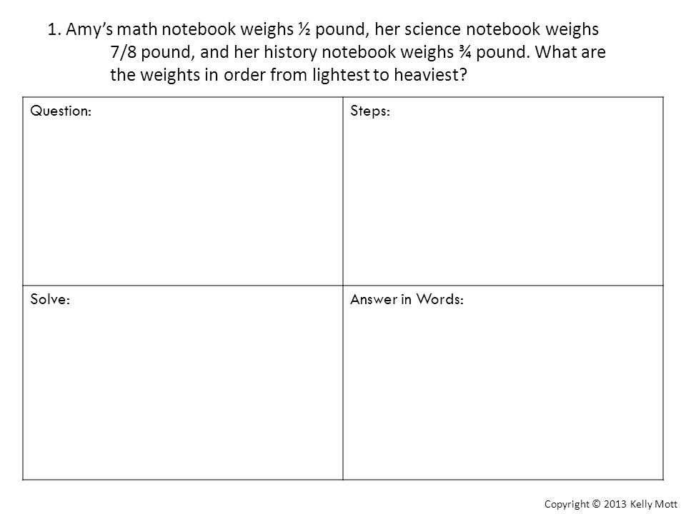 1. Amy's math notebook weighs ½ pound, her science notebook weighs 7/8 pound, and her history notebook weighs ¾ pound. What are the weights in order from lightest to heaviest