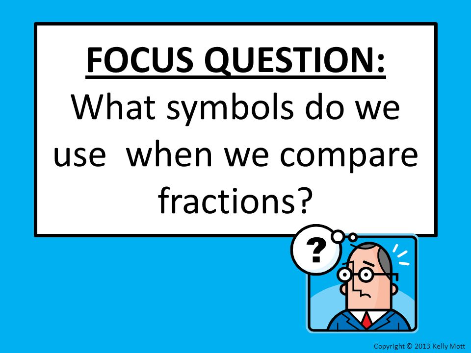 FOCUS QUESTION: What symbols do we use when we compare fractions