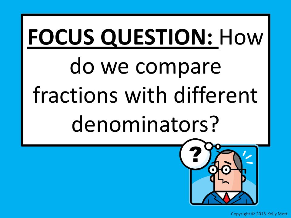 FOCUS QUESTION: How do we compare fractions with different denominators