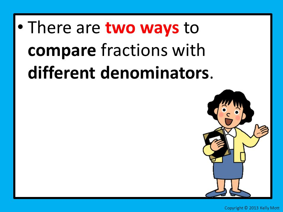There are two ways to compare fractions with different denominators.