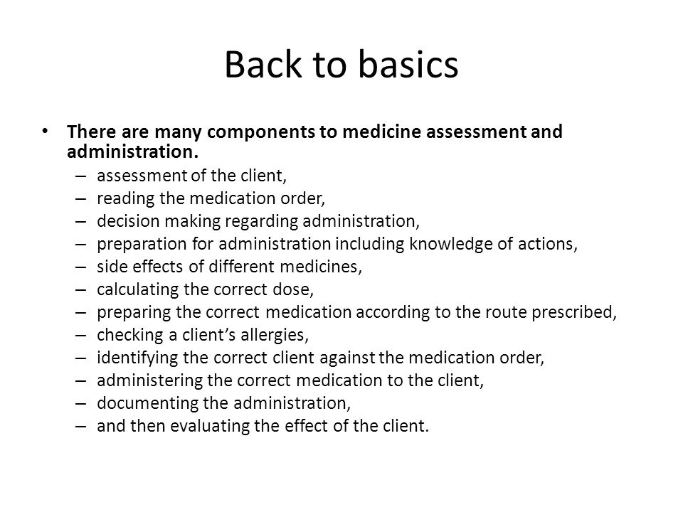 Back to basics There are many components to medicine assessment and administration. assessment of the client,
