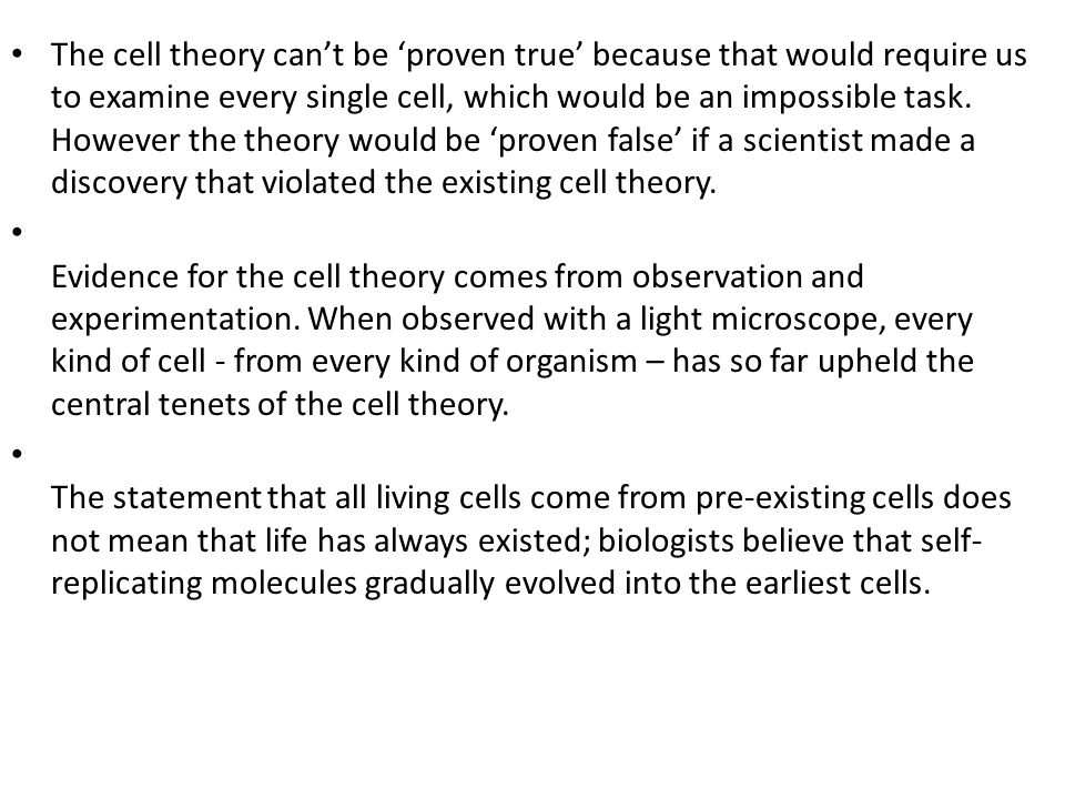 The cell theory can't be 'proven true' because that would require us to examine every single cell, which would be an impossible task. However the theory would be 'proven false' if a scientist made a discovery that violated the existing cell theory.
