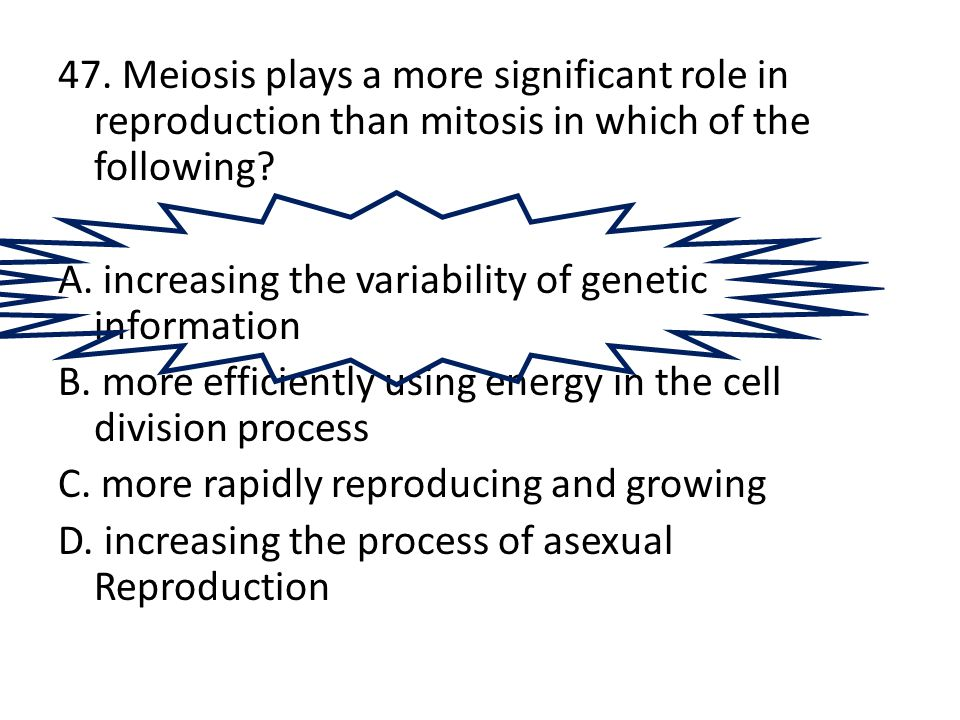 47. Meiosis plays a more significant role in reproduction than mitosis in which of the following