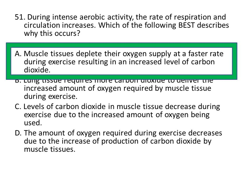 51. During intense aerobic activity, the rate of respiration and circulation increases. Which of the following BEST describes why this occurs