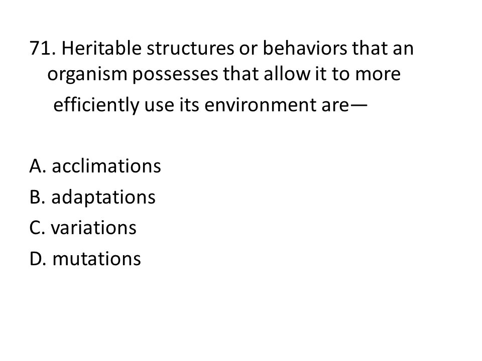 71. Heritable structures or behaviors that an organism possesses that allow it to more