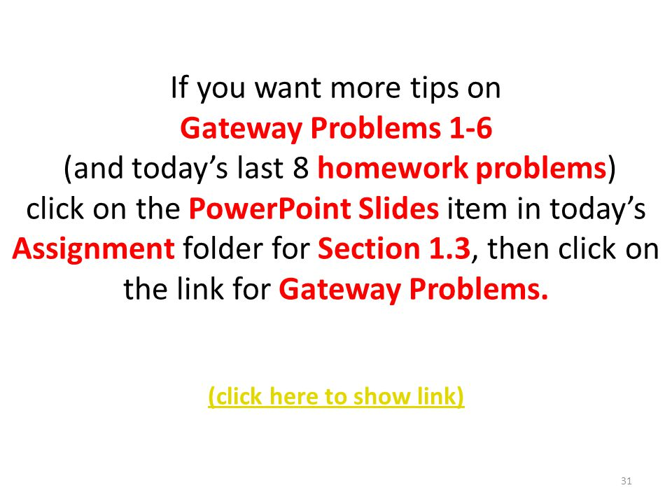 If you want more tips on Gateway Problems 1-6 (and today's last 8 homework problems) click on the PowerPoint Slides item in today's Assignment folder for Section 1.3, then click on the link for Gateway Problems.