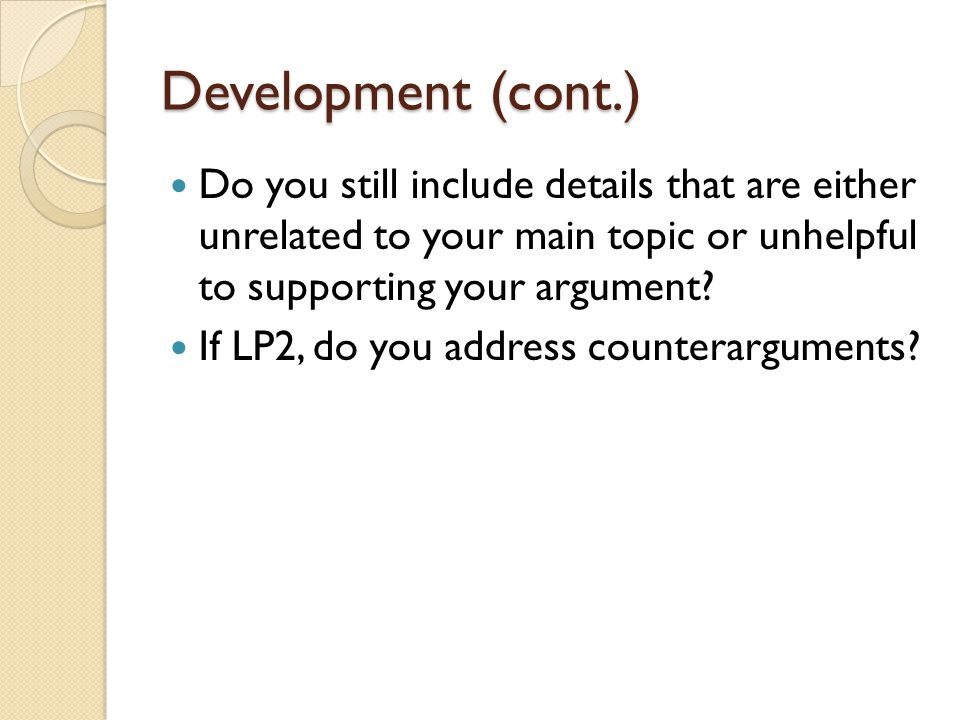 Development (cont.) Do you still include details that are either unrelated to your main topic or unhelpful to supporting your argument