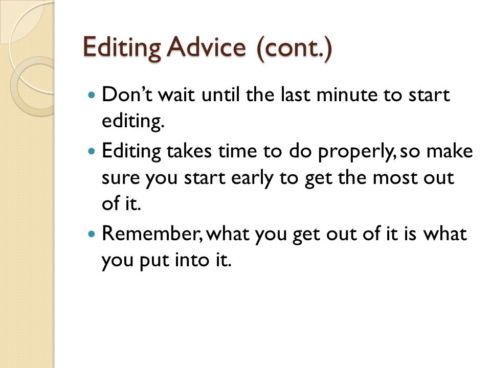 Editing Advice (cont.) Don't wait until the last minute to start editing.