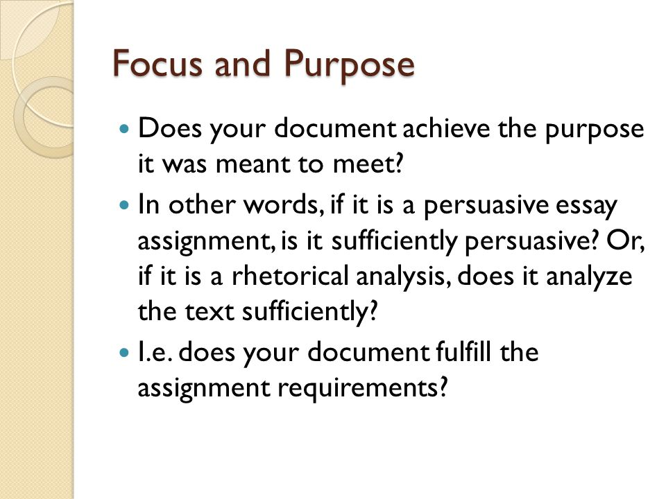 Focus and Purpose Does your document achieve the purpose it was meant to meet