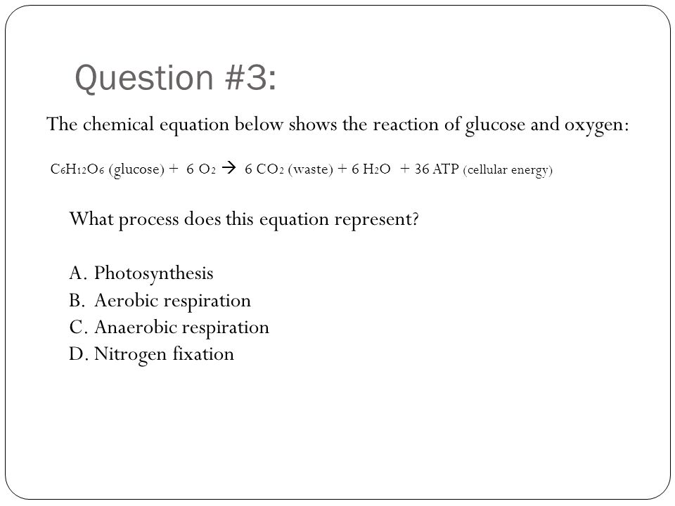 Question #3: The chemical equation below shows the reaction of glucose and oxygen: