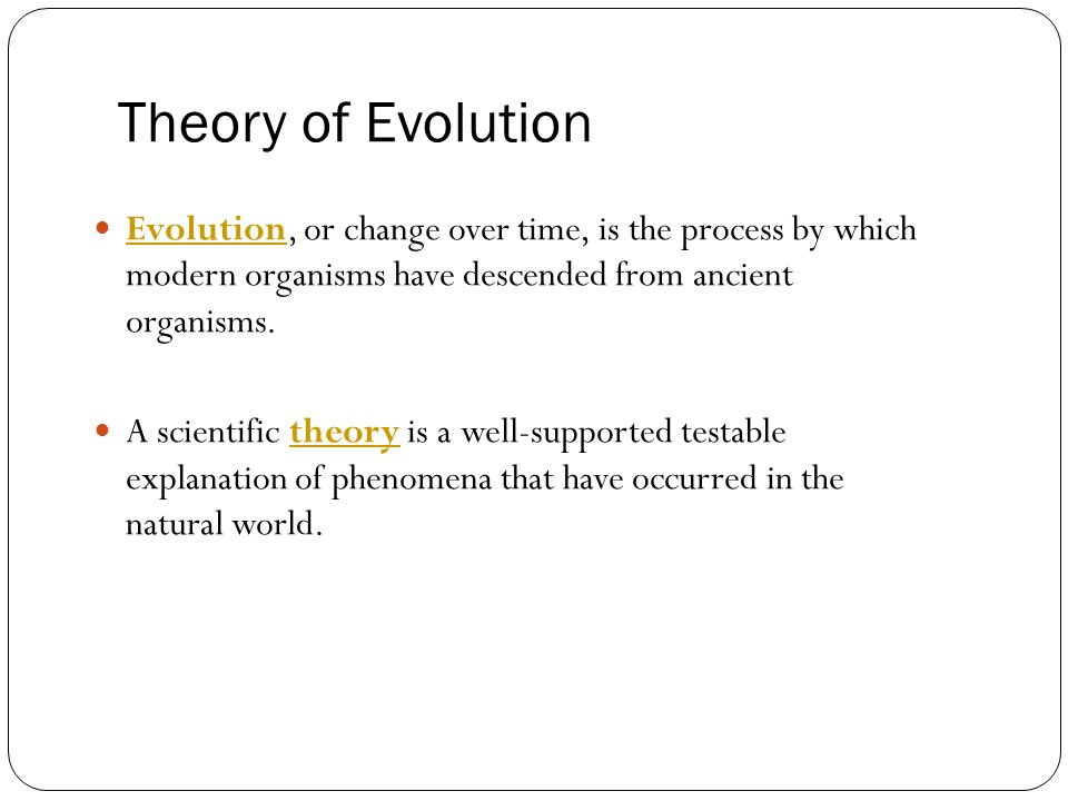 Theory of Evolution Evolution, or change over time, is the process by which modern organisms have descended from ancient organisms.