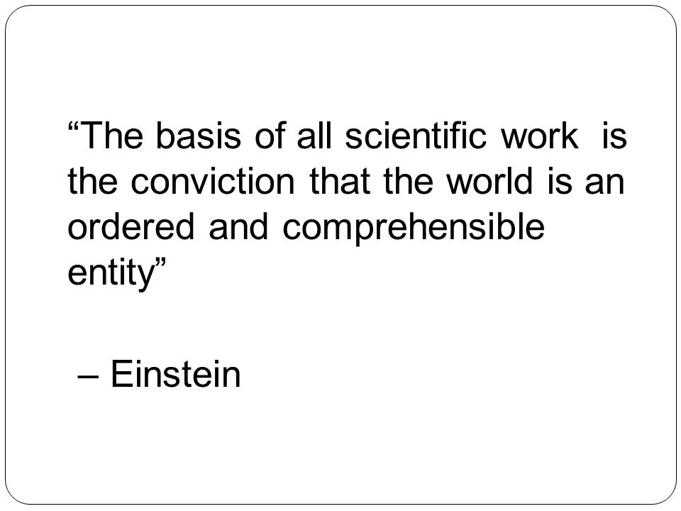 The basis of all scientific work is the conviction that the world is an ordered and comprehensible entity