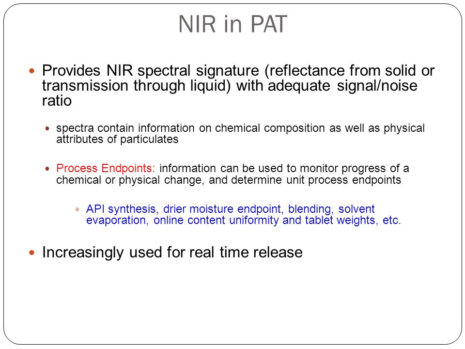 NIR in PAT Provides NIR spectral signature (reflectance from solid or transmission through liquid) with adequate signal/noise ratio.
