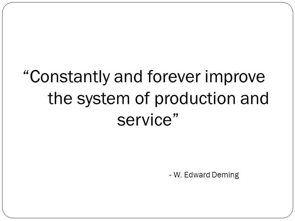 Constantly and forever improve the system of production and service