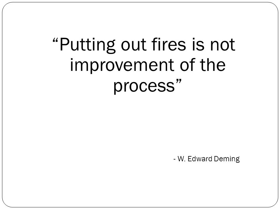 Putting out fires is not improvement of the process