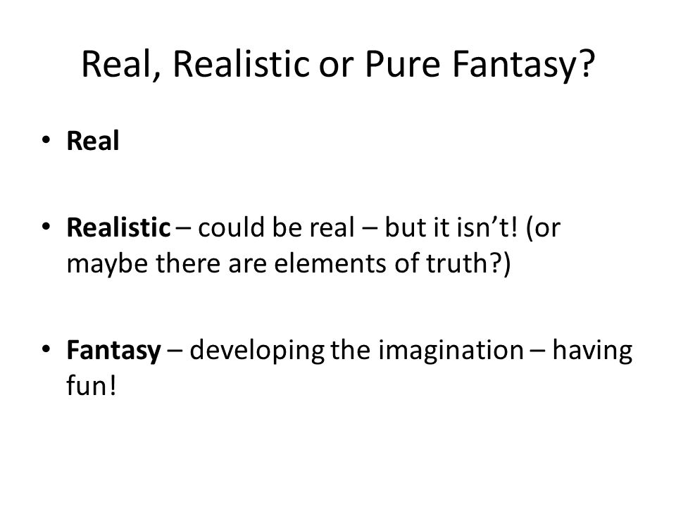 Real, Realistic or Pure Fantasy
